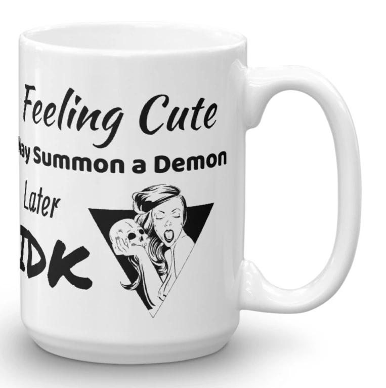 """Feeling Cute May Summon a Demon Later IDK Mug White in 11oz or 15oz"