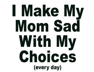 "The original, ""I make my mom sad with my choices (everyday)"" t-shirt"