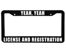 Load image into Gallery viewer, YEAH YEAH LICENSE AND REGISTRATION Meme Inspired License Plate Frame