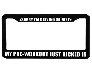SORRY I'M DRIVING SO FAST MY PRE-WORKOUT JUST KICKED IN Meme Inspired License Plate Frame