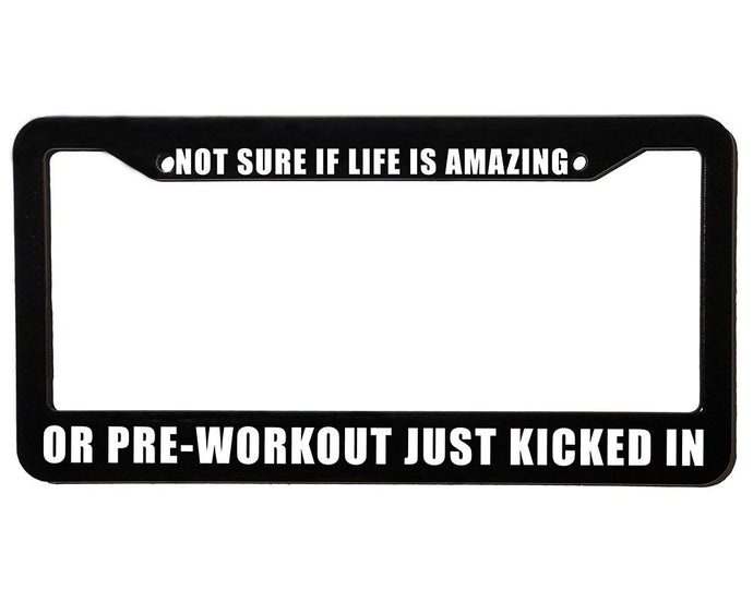 NOT SURE IF LIFE IS AMAZING OR PRE-WORKOUT JUST KICKED IN Meme Inspired License Plate Frame