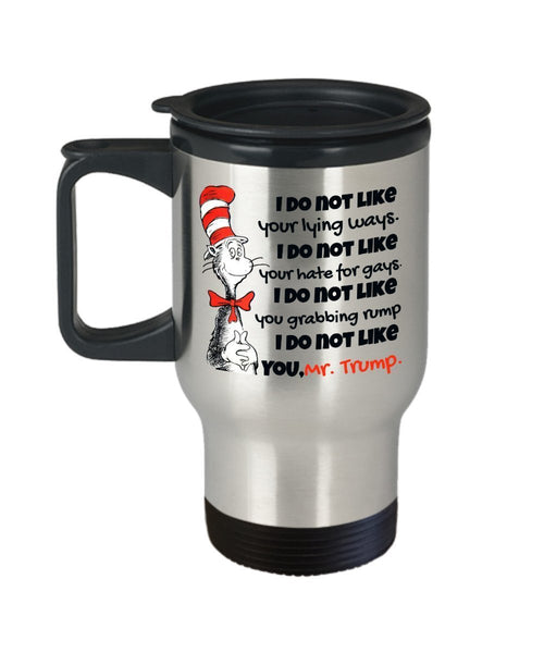 Anti Trump Travel Mug, Trump Cat in the Hat Mug, Dr Seuss Trump Mug, Cat in Hat Trump Mug, Anti Donald Gift for Liberal Democrat - I DO NOT LIKE YOU Down My Shirt Up My Skirt On my Rump, Mr. Trump