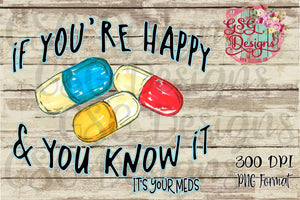 If You're Happy and You Know It, It's your Meds Funny Digital Design File PNG