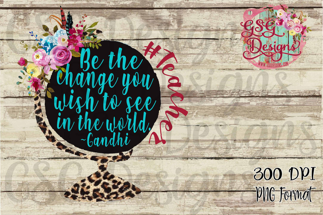 Be the Change You Wish to See #Teacher Globe Digital Design File PNG