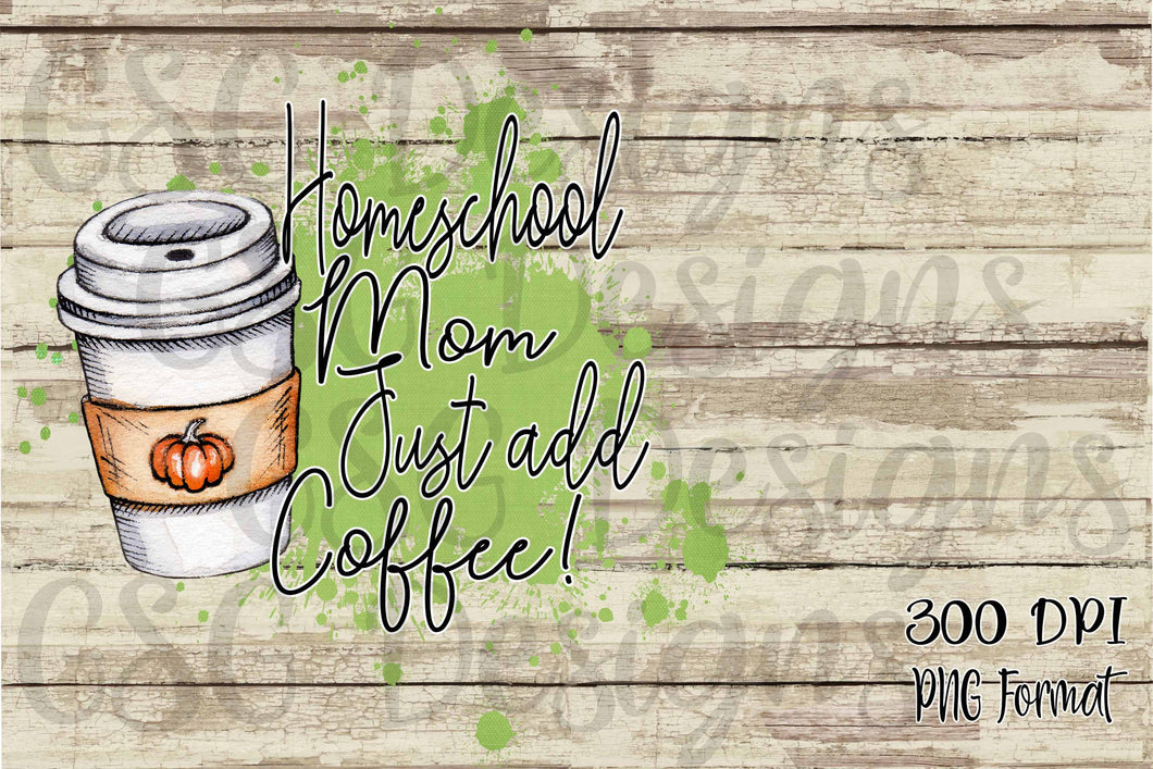 Homeschool Mom Just Add Coffee Digital Sublimation Design File PNG