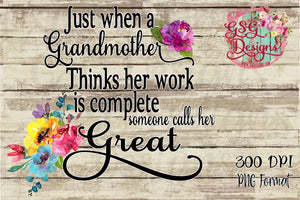 Just when a Grandmother Thinks her Work is Complete Someone Calls her Great Digital Sublimation Design File PNG