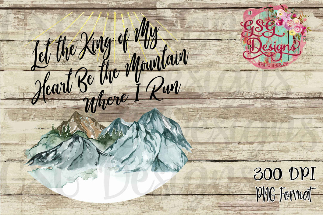 Let the King of My Heart be the Mountain Where I Run Sublimation Transfers
