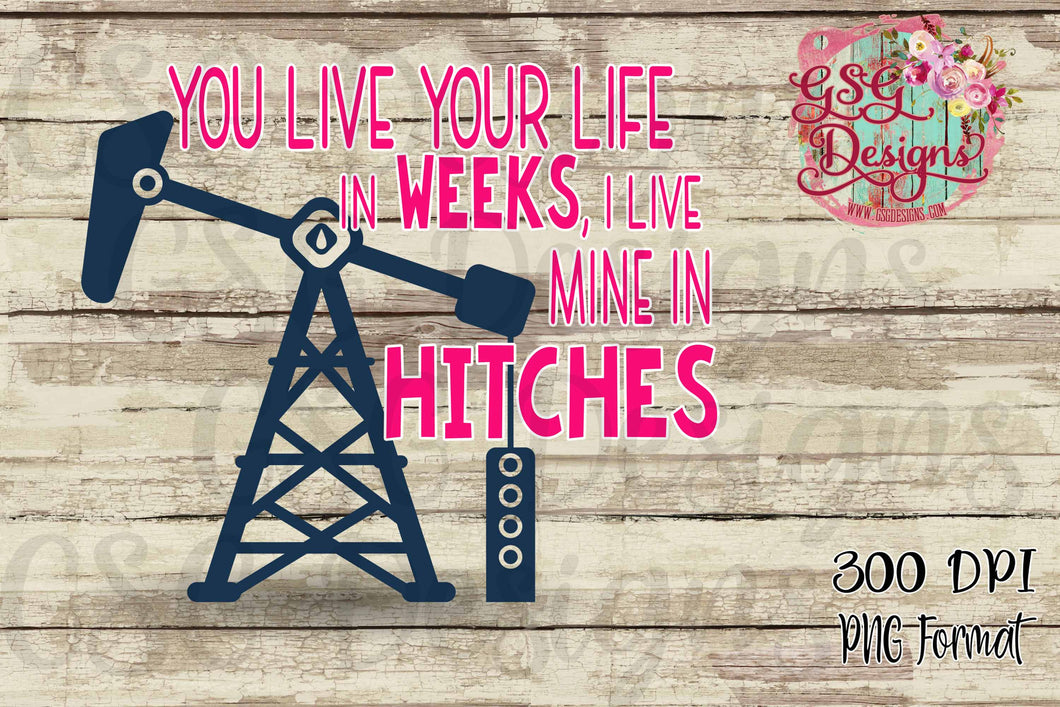 You Live Your Life in Weeks I Live Mine in Hitches Oil Field Sublimation Transfers