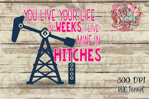 You Live Your Life in Weeks I Live Mine in Hitches Oilfield Digital Design File PNG