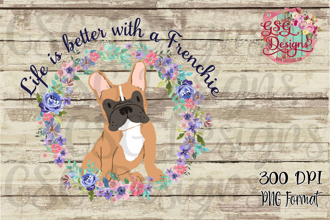 Life is Better with a Frenchie, French Bull Dog Mom Digital Design File PNG