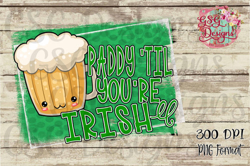 Paddy 'Til You're Irish Beer St Patrick's Day Digital Design File PNG
