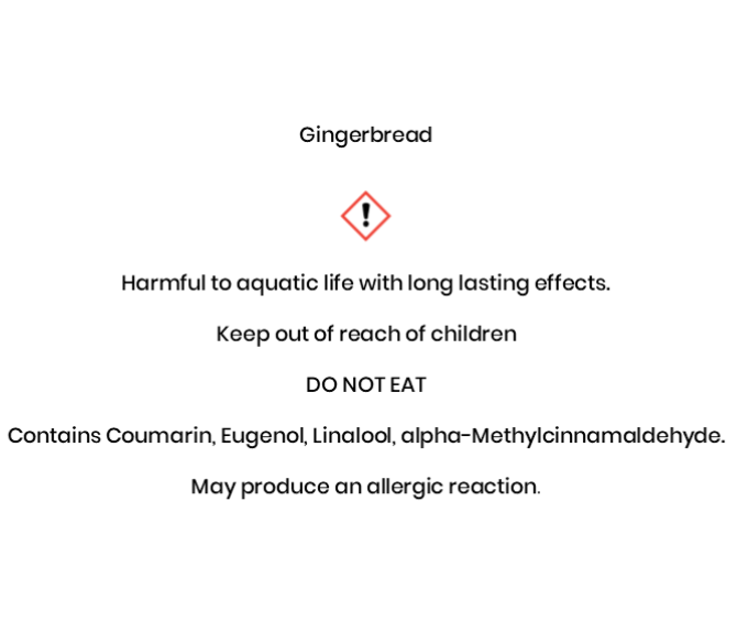 Gingerbread Harmful to aquatic life with long lasting e¬ffects. Keep out of reach of children .DO NOT EAT   Contains Coumarin, Eugenol, Linalool, alpha-Methylcinnamaldehyde. May produce an allergic reaction.