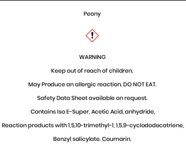 Peony  WARNING Keep out of reach of children.   May Produce an allergic reaction. DO NOT EAT. Safety Data Sheet available on request.  Contains Iso E-Super, Acetic Acid, anhydride,  Reaction products with 1,5,10-trimethyl-1, 1,5,9-cyclododecatriene,  Benzyl salicylate. Coumarin