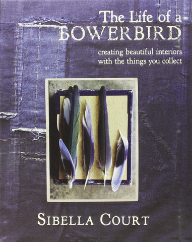 The Life of a Bowerbird: Creating Beautiful Interiors with the Things You Collect