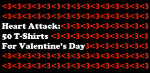 Heart Attack: 50 T-Shirts For Valentines Day (Updated!)