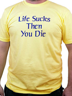 Life Sucks and Then You Die shirt