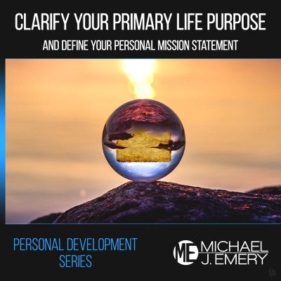 Clarify Your Primary Life Purpose and Define Your Personal Mission Statement
