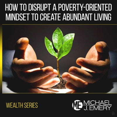 How to Disrupt a Poverty-Oriented Mindset to Create Abundant Living