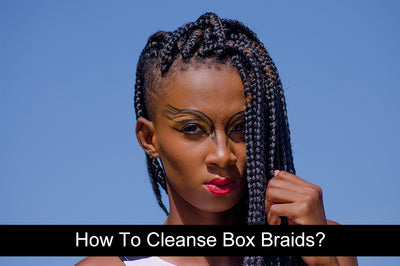 How To Cleanse Box Braids?