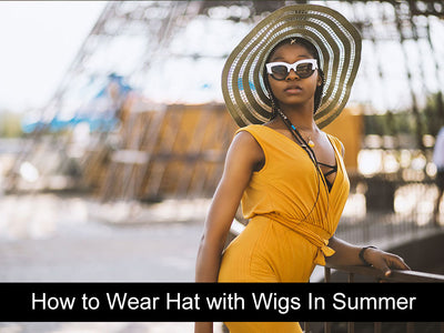 How to Wear Hats with Wigs In Summer