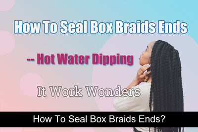 How To Seal Box Braids Ends