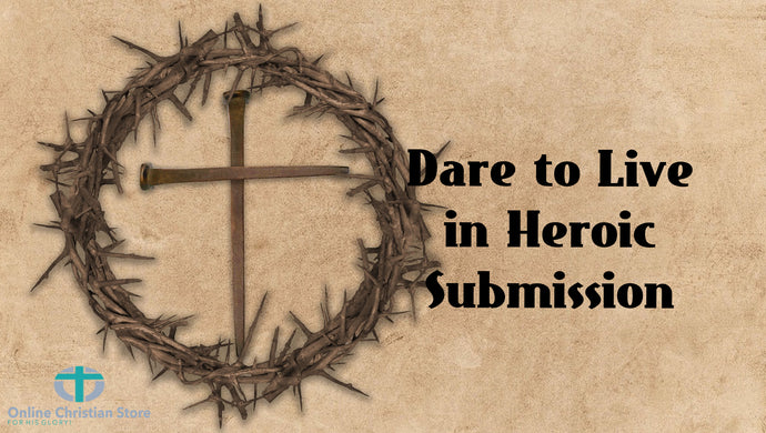 Dare to Live in Heroic Submission
