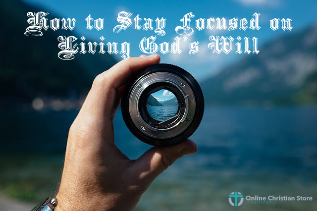 How to Stay Focused on Living God's Will