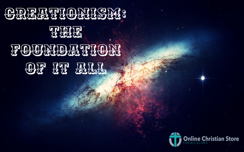 Creationism the Foundation of it All - Online Christian Store