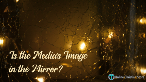 Is the Medias Image in the Mirror? - Online Christian Store