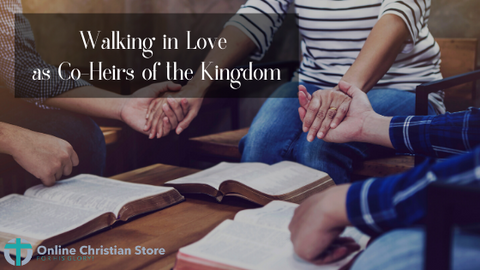 Walking in Love as Co-Heirs of the Kingdom - Online Christian Store