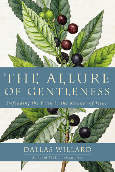The Allure of Gentleness: Defending the Faith in the Manner of Jesus by Dallas Willard