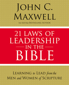21 Laws of Leadership in the Bible: Learning to Lead from the Men and Women of Scripture by John C. Maxwell