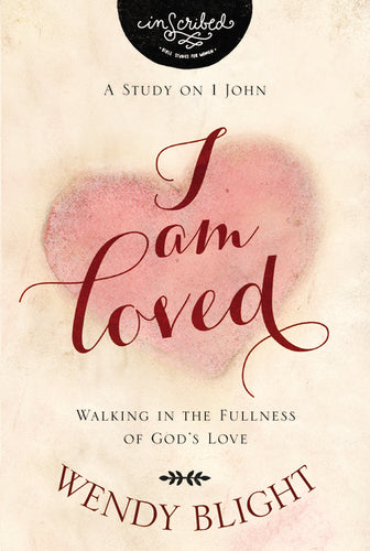 I Am Loved: Walking in the Fullness of God's Love by Wendy Blight and InScribed