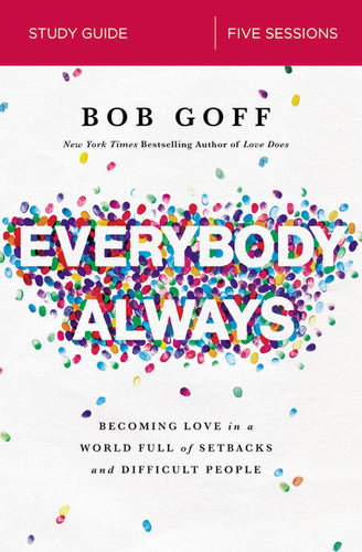 Everybody, Always Study Guide: Becoming Love in a World Full of Setbacks and Difficult People by Bob Goff