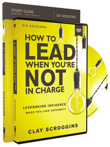 How to Lead When You're Not in Charge Study Guide with DVD: Leveraging Influence When You Lack Authority by Clay Scroggins