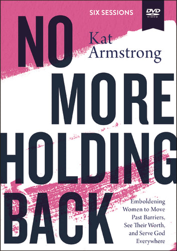 No More Holding Back Video Study: Emboldening Women to Move Past Barriers, See Their Worth, and Serve God Everywhere by Kat Armstrong