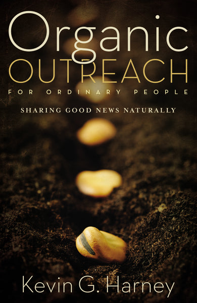 Organic Outreach for Ordinary People: Sharing Good News Naturally by Kevin G. Harney