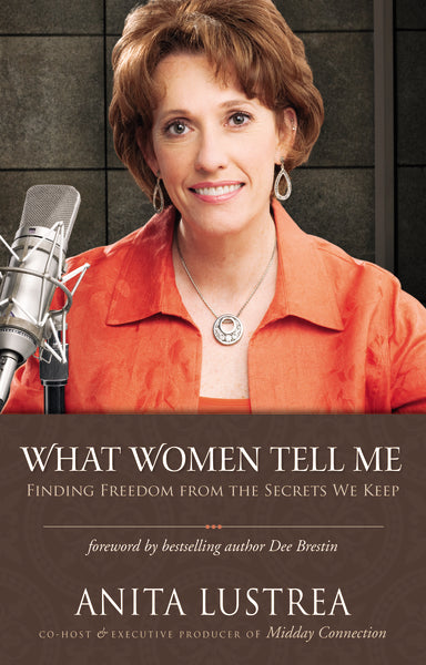 What Women Tell Me: Finding Freedom from the Secrets We Keep by Anita Lustrea