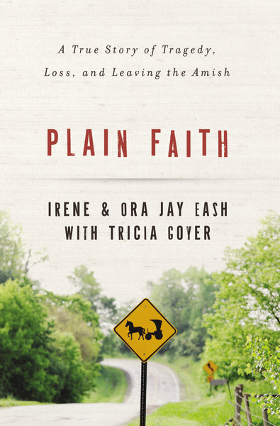 Plain Faith: A True Story of Tragedy, Loss and Leaving the Amish by Ora Jay and Irene Eash and Tricia Goyer