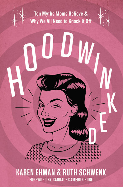 Hoodwinked: Ten Myths Moms Believe & Why We All Need To Knock It Off by Karen Ehman and Ruth Schwenk