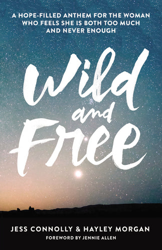 Wild and Free: A Hope-Filled Anthem for the Woman Who Feels She is Both Too Much and Never Enough by Jess Connolly and Hayley Morgan