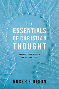 The Essentials of Christian Thought: Seeing Reality through the Biblical Story by Roger E. Olson