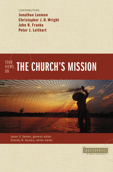 Four Views on the Church's Mission by Jonathan Leeman, Christopher J. H. Wright, John R. Franke, Peter J. Leithart, Jason S. Sexton, and Stanley N. Gundry