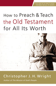 How to Preach and Teach the Old Testament for All Its Worth by Christopher J. H. Wright
