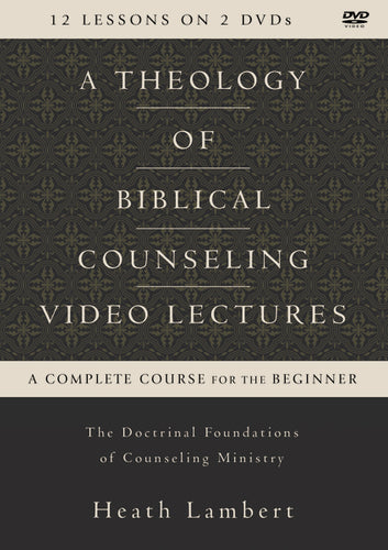 A Theology of Biblical Counseling Video Lectures: The Doctrinal Foundations of Counseling Ministry by Heath Lambert