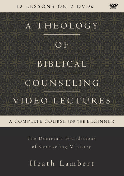 A Theology of Biblical Counseling Video Lectures: The Doctrinal Foundations of Counseling Ministry