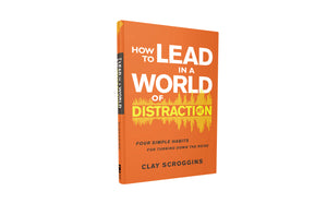 How to Lead in a World of Distraction: Four Simple Habits for Turning Down the Noise by Clay Scroggins