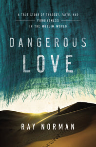 Dangerous Love: A True Story of Tragedy, Faith, and Forgiveness in the Muslim World