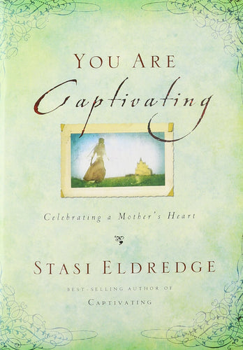 You Are Captivating: Celebrating a Mother's Heart by Stasi Eldredge
