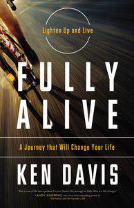 Fully Alive: Lighten Up and Live - A Journey that Will Change Your LIfe by Ken Davis
